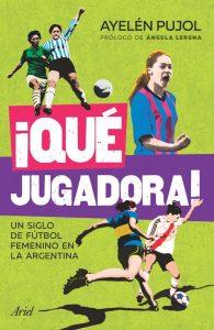"""""""¡Qué Jugadora!"""": Un siglo de fútbol femenino en la Argentina"""